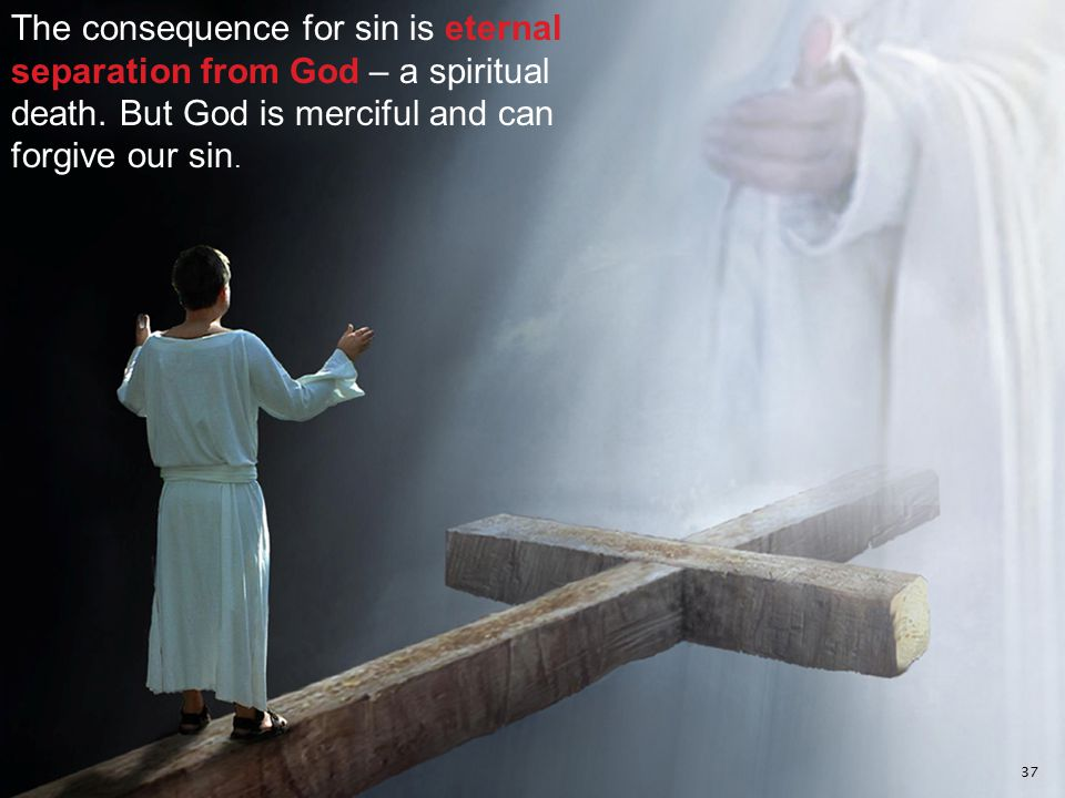 The consequence for sin is eternal separation from God – a spiritual death. But God is merciful and can forgive our sin. 37