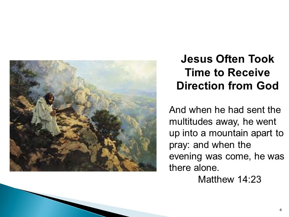 4 Jesus Often Took Time to Receive Direction from God And when he had sent the multitudes away, he went up into a mountain apart to pray: and when the