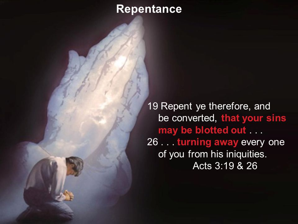 40 19 Repent ye therefore, and be converted, that your sins may be blotted out... 26... turning away every one of you from his iniquities. Acts 3:19 &