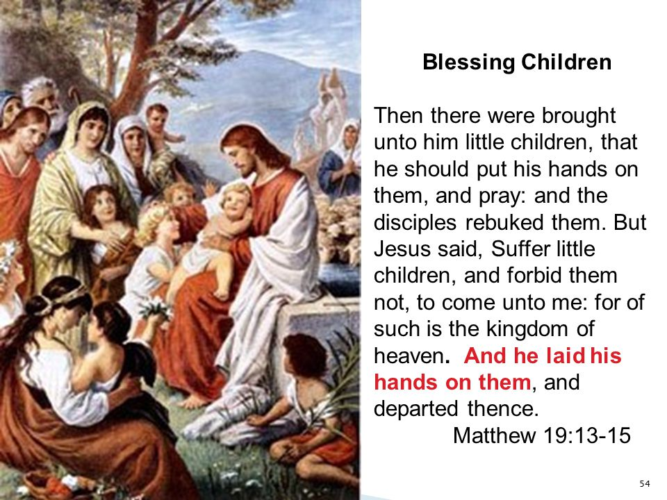 54 Blessing Children Then there were brought unto him little children, that he should put his hands on them, and pray: and the disciples rebuked them.