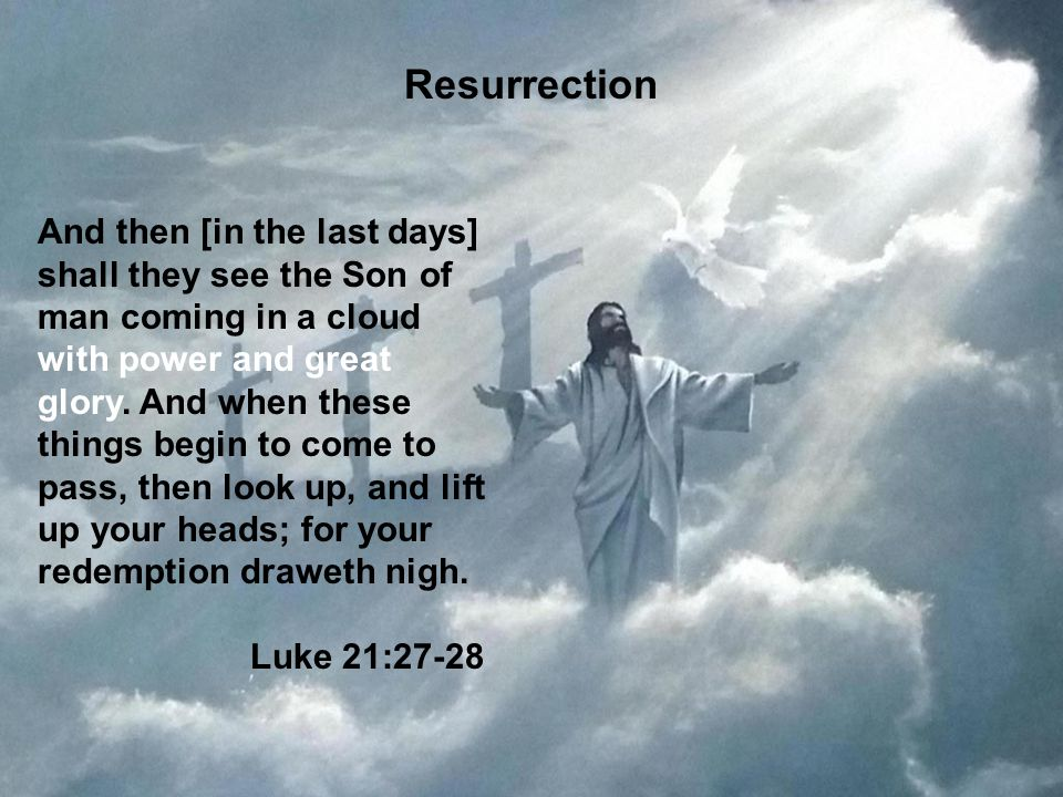 60 Resurrection And then [in the last days] shall they see the Son of man coming in a cloud with power and great glory. And when these things begin to