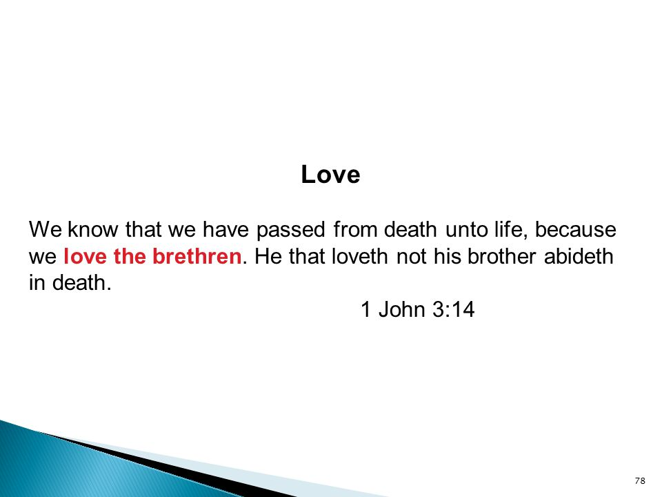 78 Love We know that we have passed from death unto life, because we love the brethren. He that loveth not his brother abideth in death. 1 John 3:14