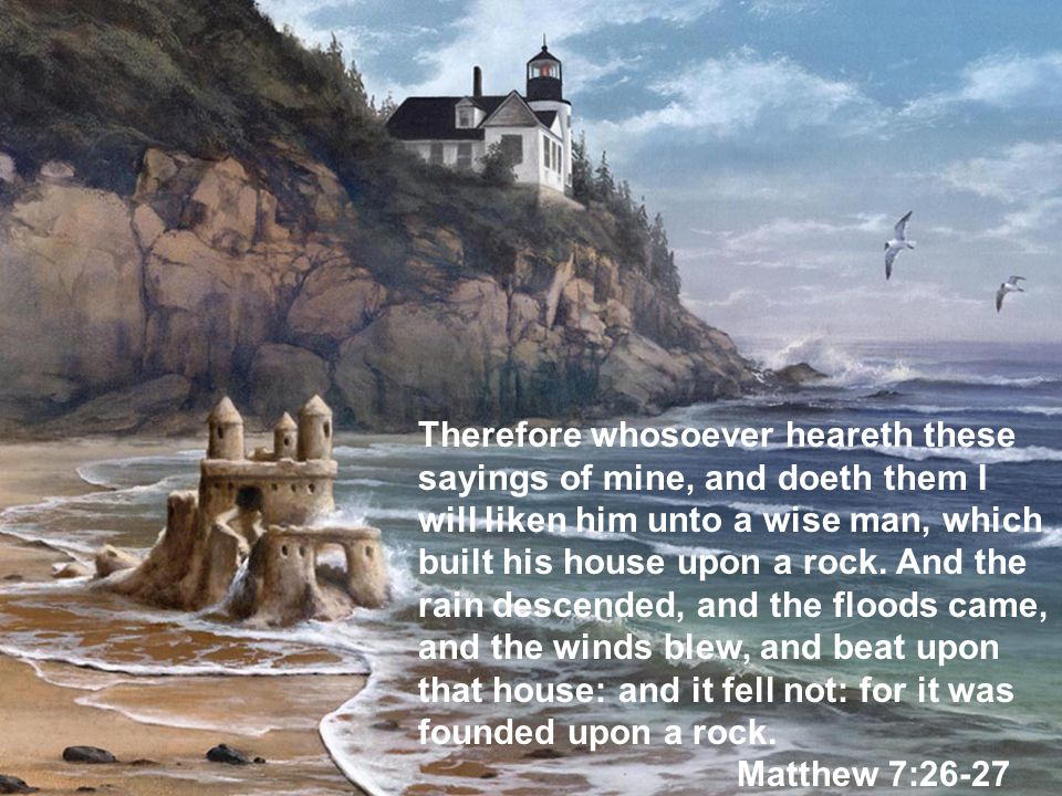82 Therefore whosoever heareth these sayings of mine, and doeth them I will liken him unto a wise man, which built his house upon a rock. And the rain