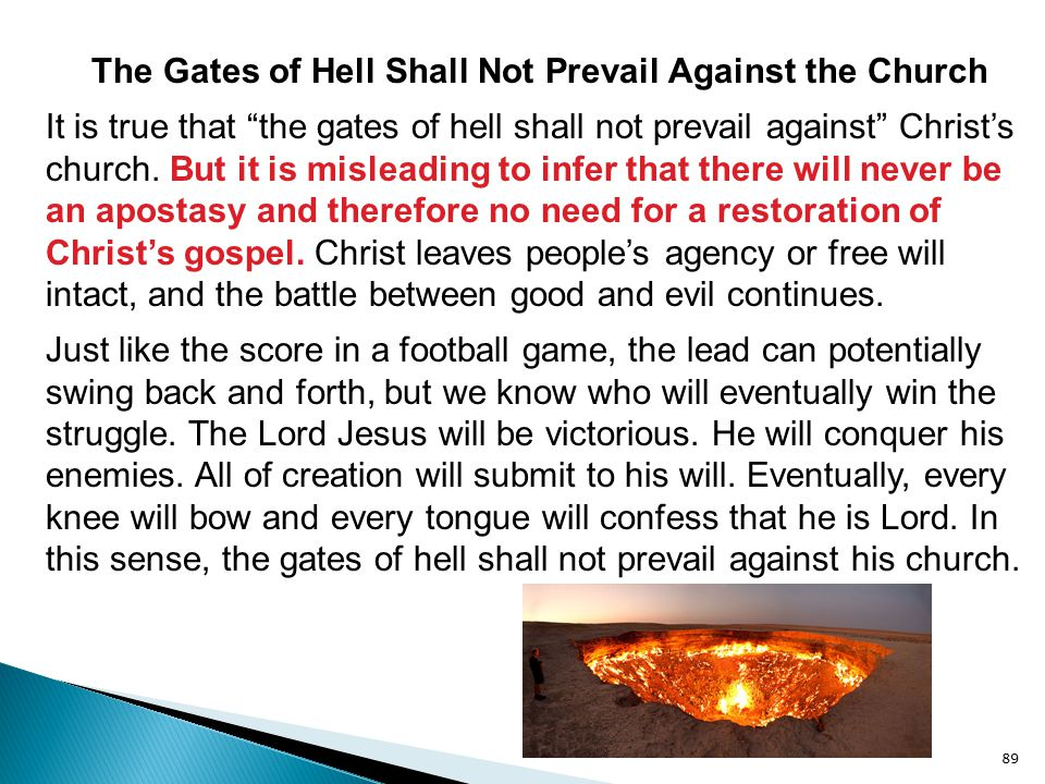 "89 The Gates of Hell Shall Not Prevail Against the Church It is true that ""the gates of hell shall not prevail against"" Christ's church. But it is mis"