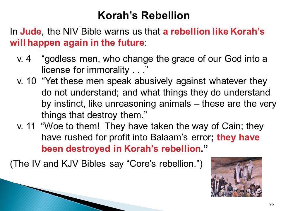 96 Korah's Rebellion In Jude, the NIV Bible warns us that a rebellion like Korah's will happen again in the future: v.