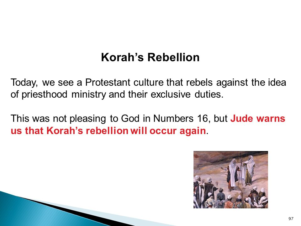 97 Korah's Rebellion Today, we see a Protestant culture that rebels against the idea of priesthood ministry and their exclusive duties. This was not p