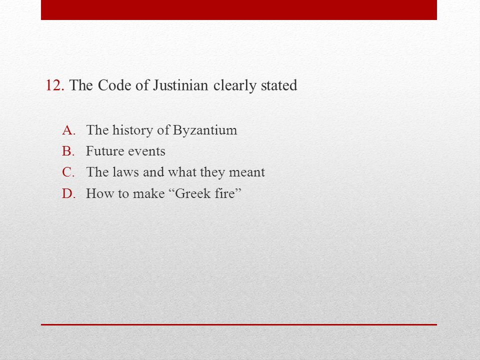 12.The Code of Justinian clearly stated A.The history of Byzantium B.Future events C.The laws and what they meant D.How to make Greek fire