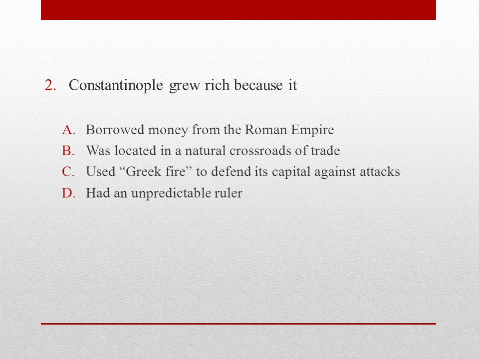 2.Constantinople grew rich because it A.Borrowed money from the Roman Empire B.Was located in a natural crossroads of trade C.Used Greek fire to defend its capital against attacks D.Had an unpredictable ruler