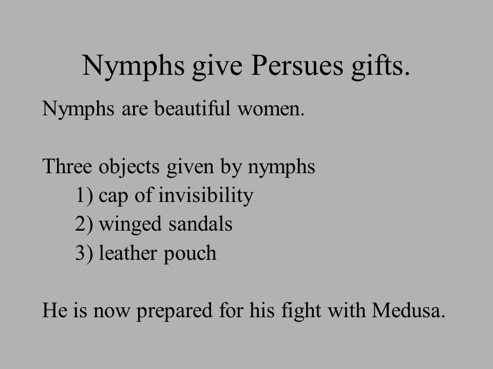 Nymphs give Persues gifts. Nymphs are beautiful women.