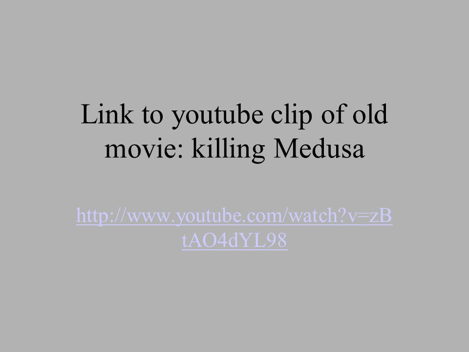 Link to youtube clip of old movie: killing Medusa http://www.youtube.com/watch v=zB tAO4dYL98