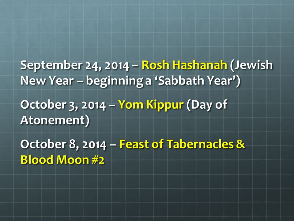 September 24, 2014 – Rosh Hashanah (Jewish New Year – beginning a 'Sabbath Year') October 3, 2014 – Yom Kippur (Day of Atonement) October 8, 2014 – Feast of Tabernacles & Blood Moon #2