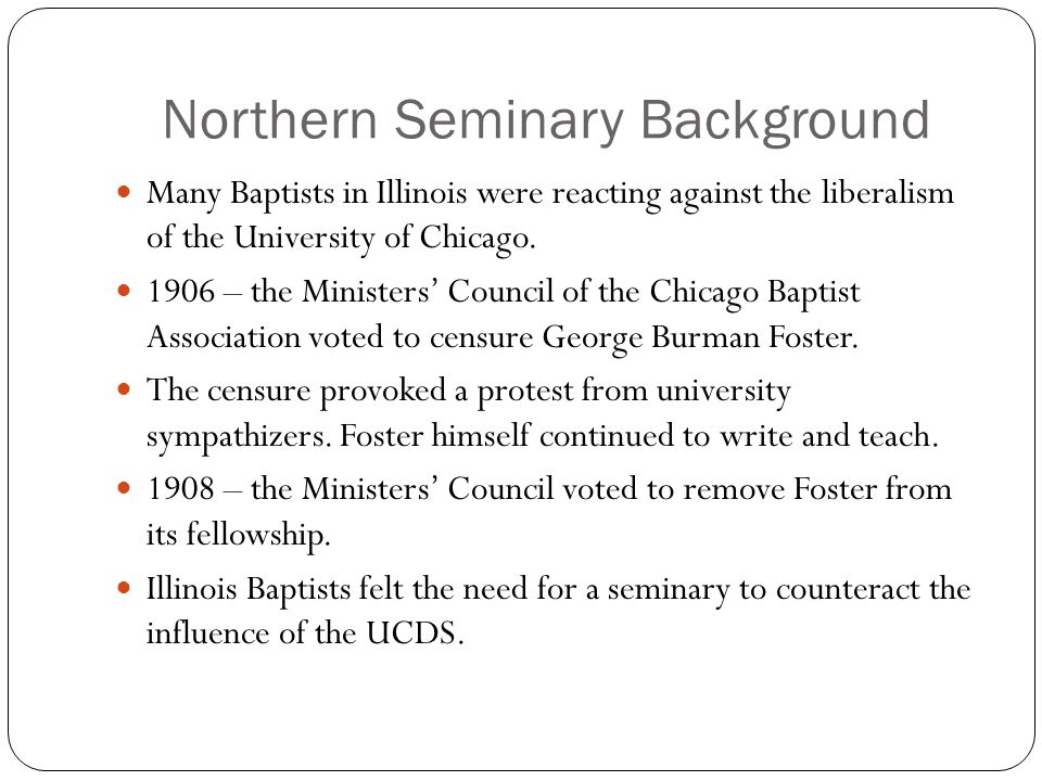 Northern Seminary Background Many Baptists in Illinois were reacting against the liberalism of the University of Chicago.