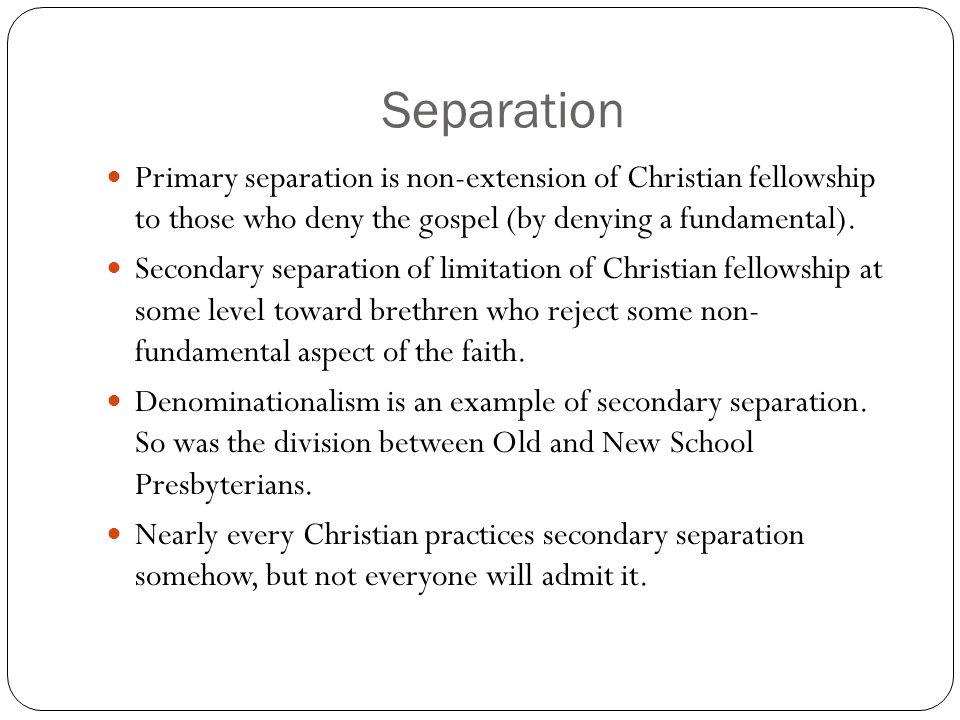 Separation Primary separation is non-extension of Christian fellowship to those who deny the gospel (by denying a fundamental).