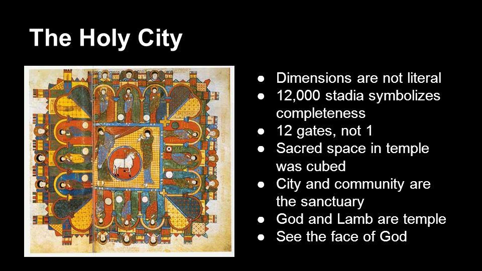 The Holy City ●Dimensions are not literal ●12,000 stadia symbolizes completeness ●12 gates, not 1 ●Sacred space in temple was cubed ●City and community are the sanctuary ●God and Lamb are temple ●See the face of God