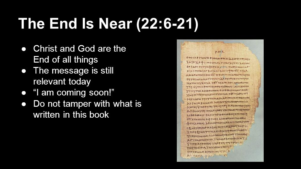 "The End Is Near (22:6-21) ●Christ and God are the End of all things ●The message is still relevant today ●""I am coming soon!"" ●Do not tamper with what"