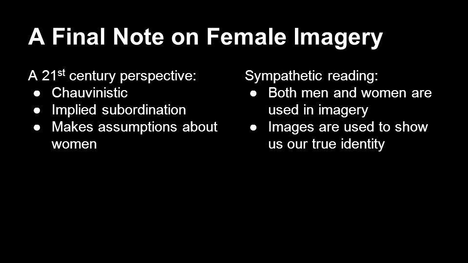 A Final Note on Female Imagery A 21 st century perspective: ●Chauvinistic ●Implied subordination ●Makes assumptions about women Sympathetic reading: ●Both men and women are used in imagery ●Images are used to show us our true identity