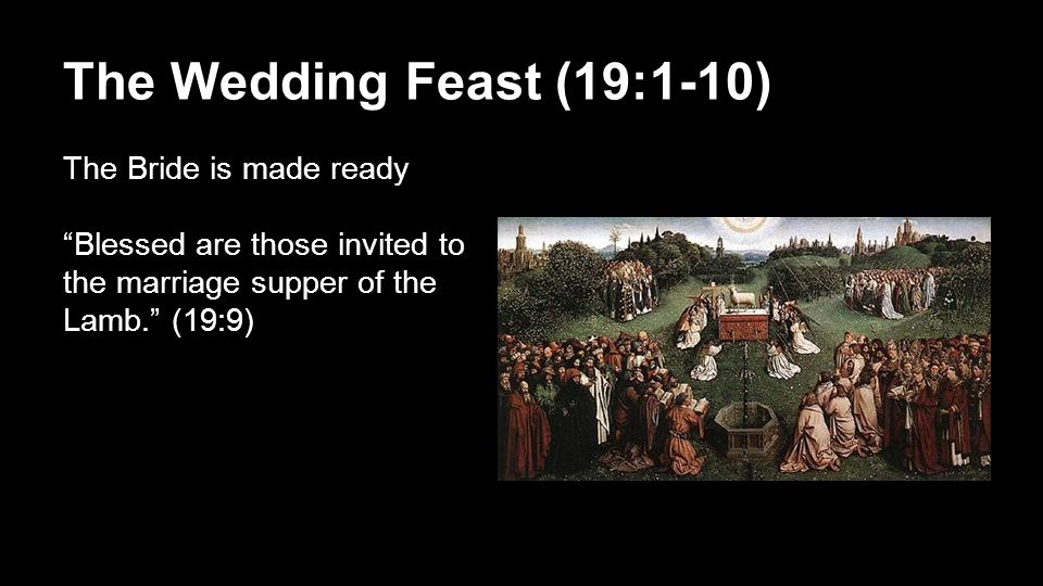 The Wedding Feast (19:1-10) The Bride is made ready Blessed are those invited to the marriage supper of the Lamb. (19:9)