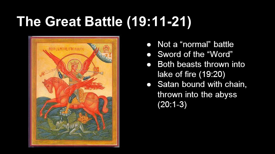 "The Great Battle (19:11-21) ●Not a ""normal"" battle ●Sword of the ""Word"" ●Both beasts thrown into lake of fire (19:20) ●Satan bound with chain, thrown"