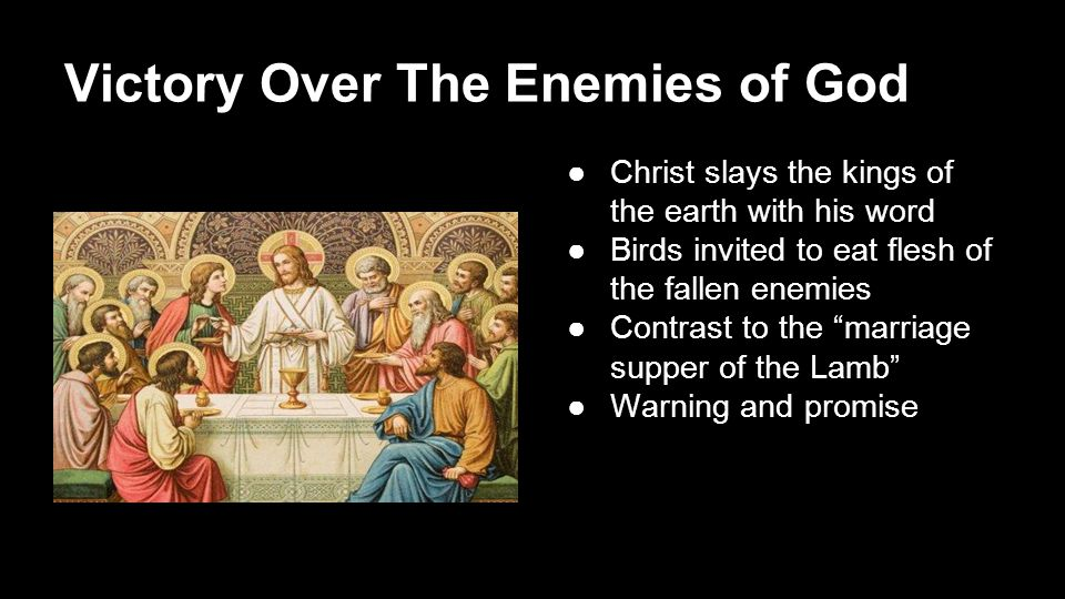 Victory Over The Enemies of God ●Christ slays the kings of the earth with his word ●Birds invited to eat flesh of the fallen enemies ●Contrast to the marriage supper of the Lamb ●Warning and promise