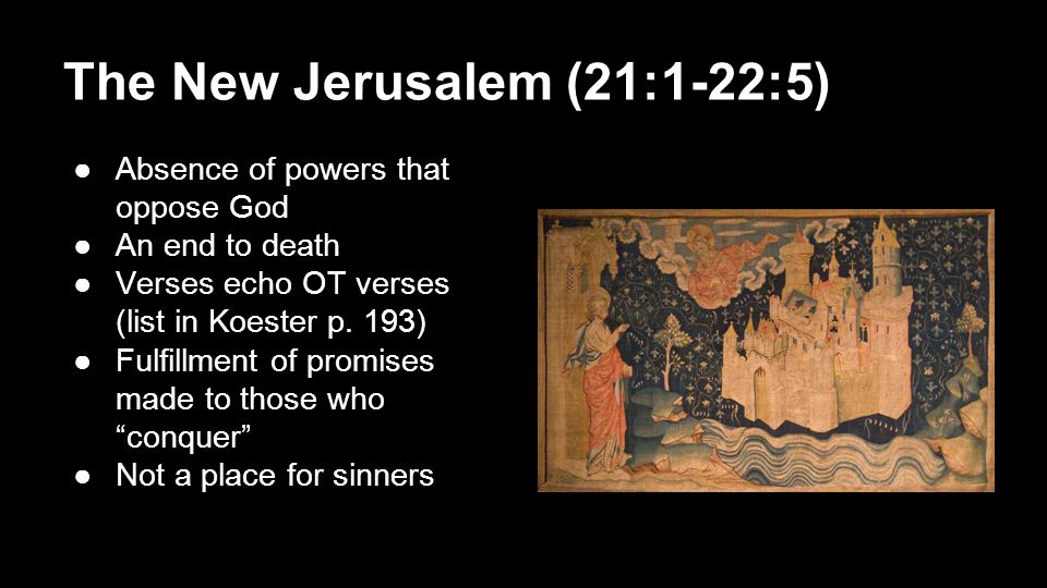 The New Jerusalem (21:1-22:5) ●Absence of powers that oppose God ●An end to death ●Verses echo OT verses (list in Koester p.