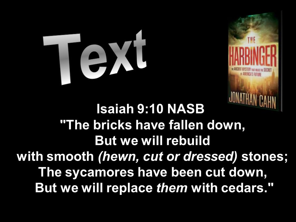 Isaiah 9:10 NASB The bricks have fallen down, But we will rebuild with smooth (hewn, cut or dressed) stones; The sycamores have been cut down, But we will replace them with cedars.