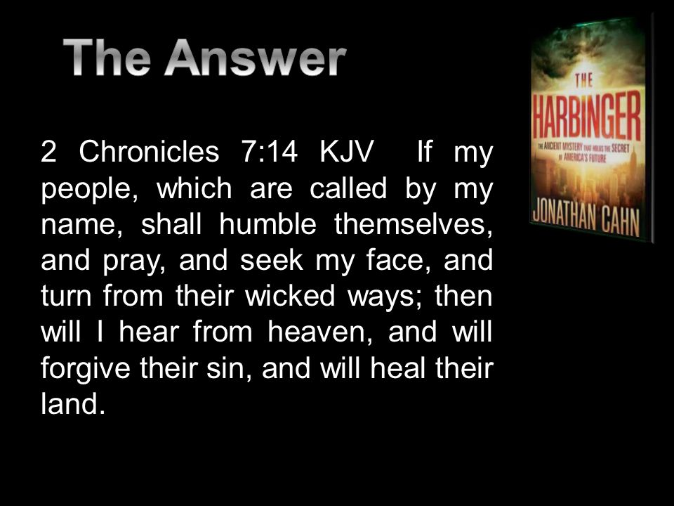 2 Chronicles 7:14 KJV If my people, which are called by my name, shall humble themselves, and pray, and seek my face, and turn from their wicked ways; then will I hear from heaven, and will forgive their sin, and will heal their land.