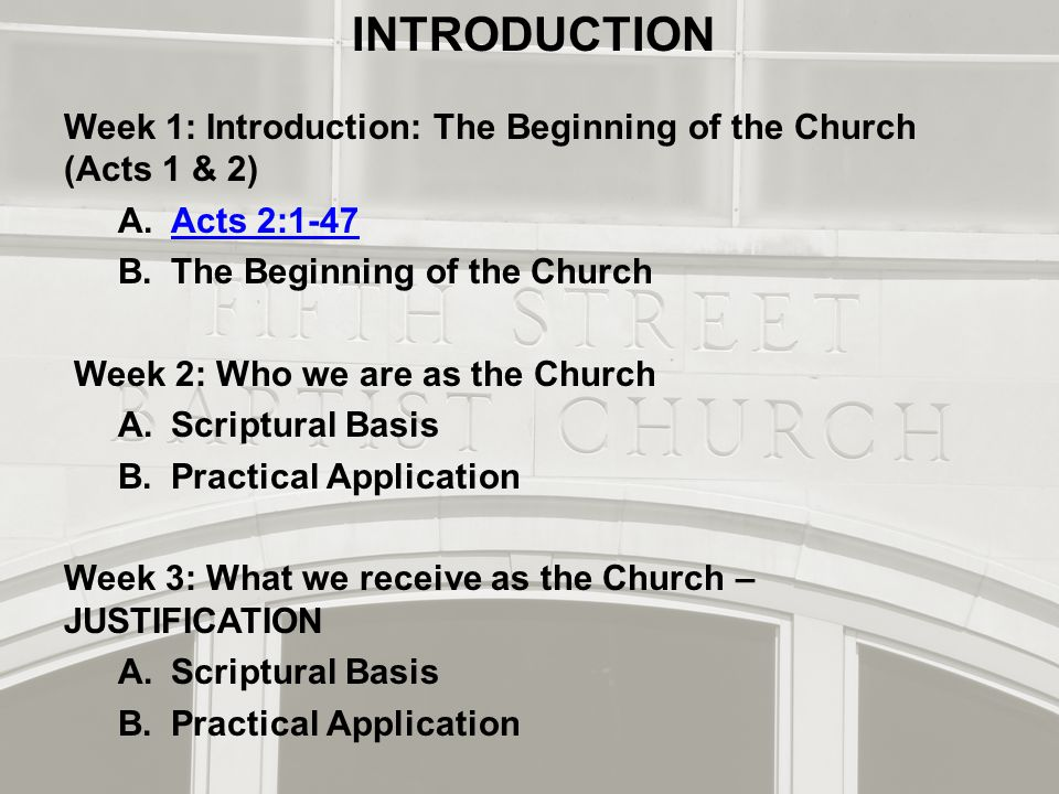 INTRODUCTION Week 1: Introduction: The Beginning of the Church (Acts 1 & 2) A.Acts 2:1-47Acts 2:1-47 B.The Beginning of the Church Week 2: Who we are as the Church A.Scriptural Basis B.Practical Application Week 3: What we receive as the Church – JUSTIFICATION A.Scriptural Basis B.Practical Application