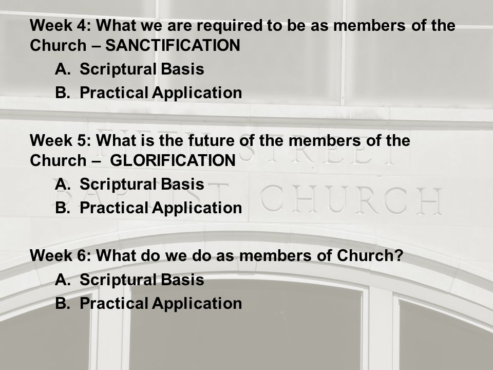 Week 4: What we are required to be as members of the Church – SANCTIFICATION A.Scriptural Basis B.Practical Application Week 5: What is the future of the members of the Church – GLORIFICATION A.Scriptural Basis B.Practical Application Week 6: What do we do as members of Church.