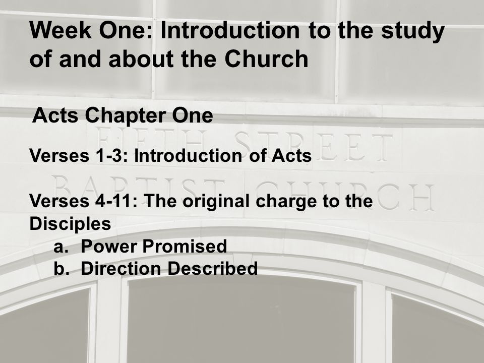 Week One: Introduction to the study of and about the Church Acts Chapter One Verses 1-3: Introduction of Acts Verses 4-11: The original charge to the Disciples a.Power Promised b.Direction Described