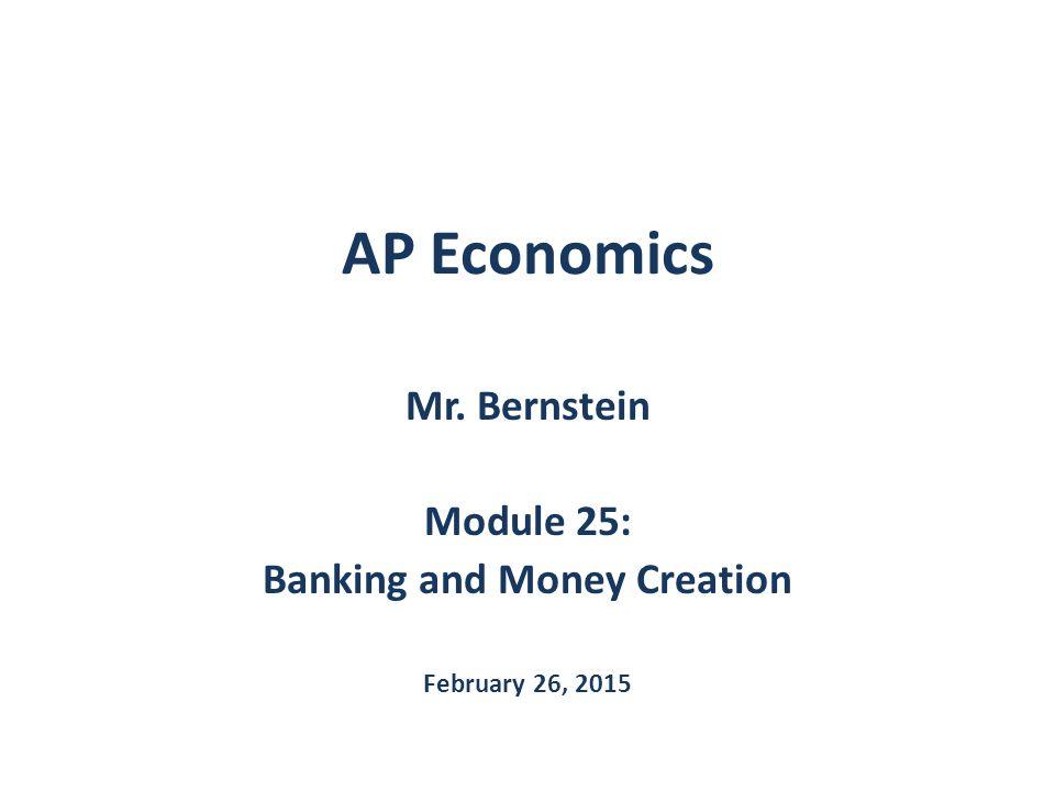 AP Economics Mr. Bernstein Module 25: Banking and Money Creation February 26, 2015