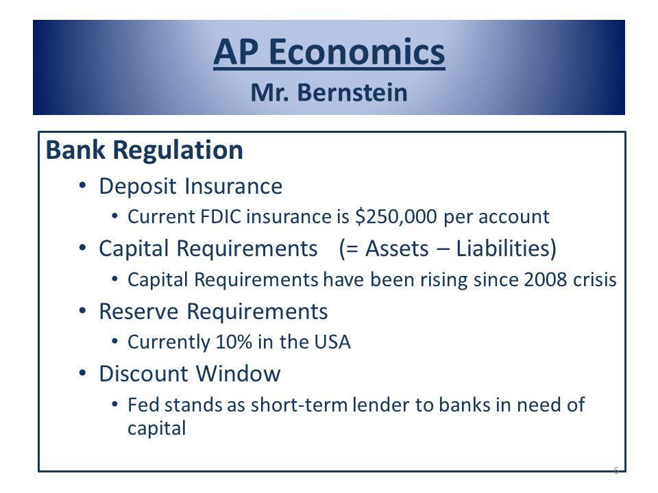 AP Economics Mr. Bernstein Bank Regulation Deposit Insurance Current FDIC insurance is $250,000 per account Capital Requirements (= Assets – Liabiliti