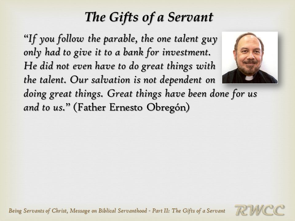 Being Servants of Christ, Message on Biblical Servanthood - Part II: The Gifts of a Servant The Gifts of a Servant If you follow the parable, the one talent guy only had to give it to a bank for investment.