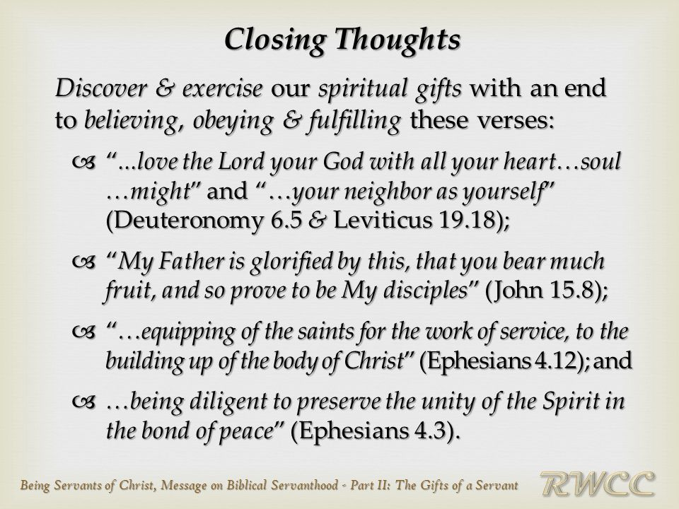 Being Servants of Christ, Message on Biblical Servanthood - Part II: The Gifts of a Servant Closing Thoughts Discover & exercise our spiritual gifts with an end to believing, obeying & fulfilling these verses:  ...love the Lord your God with all your heart…soul …might and …your neighbor as yourself (Deuteronomy 6.5 & Leviticus 19.18);  My Father is glorified by this, that you bear much fruit, and so prove to be My disciples (John 15.8);  …equipping of the saints for the work of service, to the building up of the body of Christ (Ephesians 4.12); and  …being diligent to preserve the unity of the Spirit in the bond of peace (Ephesians 4.3).