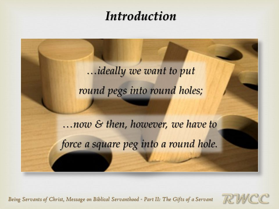Being Servants of Christ, Message on Biblical Servanthood - Part II: The Gifts of a Servant Introduction …ideally we want to put round pegs into round holes; …now & then, however, we have to force a square peg into a round hole.
