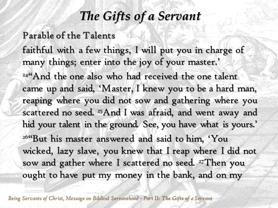Being Servants of Christ, Message on Biblical Servanthood - Part II: The Gifts of a Servant The Gifts of a Servant Parable of the Talents faithful with a few things, I will put you in charge of many things; enter into the joy of your master.' 24 And the one also who had received the one talent came up and said, 'Master, I knew you to be a hard man, reaping where you did not sow and gathering where you scattered no seed.