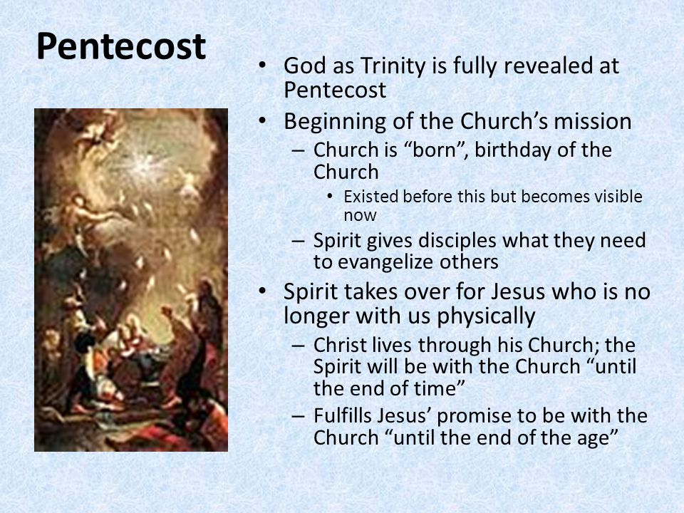 Pentecost God as Trinity is fully revealed at Pentecost Beginning of the Church's mission – Church is born , birthday of the Church Existed before this but becomes visible now – Spirit gives disciples what they need to evangelize others Spirit takes over for Jesus who is no longer with us physically – Christ lives through his Church; the Spirit will be with the Church until the end of time – Fulfills Jesus' promise to be with the Church until the end of the age