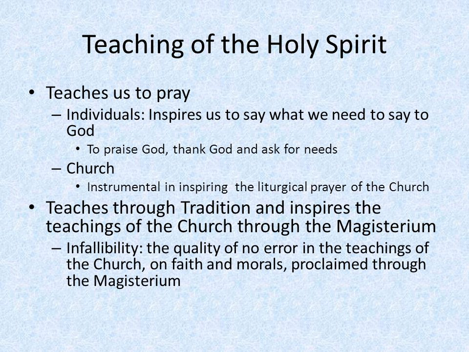 Teaching of the Holy Spirit Teaches us to pray – Individuals: Inspires us to say what we need to say to God To praise God, thank God and ask for needs – Church Instrumental in inspiring the liturgical prayer of the Church Teaches through Tradition and inspires the teachings of the Church through the Magisterium – Infallibility: the quality of no error in the teachings of the Church, on faith and morals, proclaimed through the Magisterium