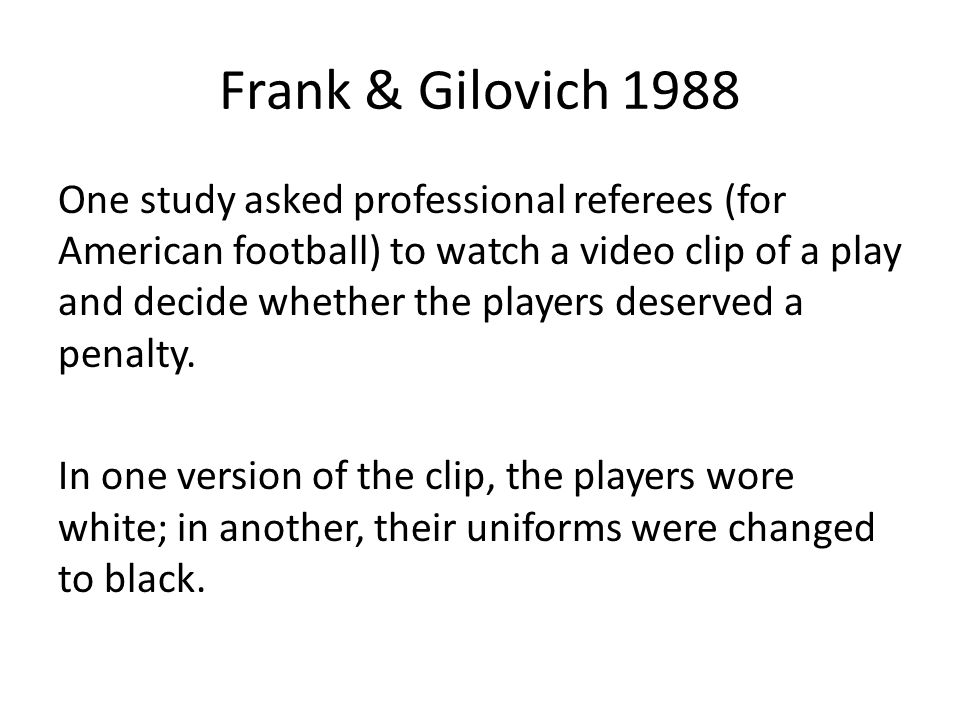 Frank & Gilovich 1988 One study asked professional referees (for American football) to watch a video clip of a play and decide whether the players deserved a penalty.