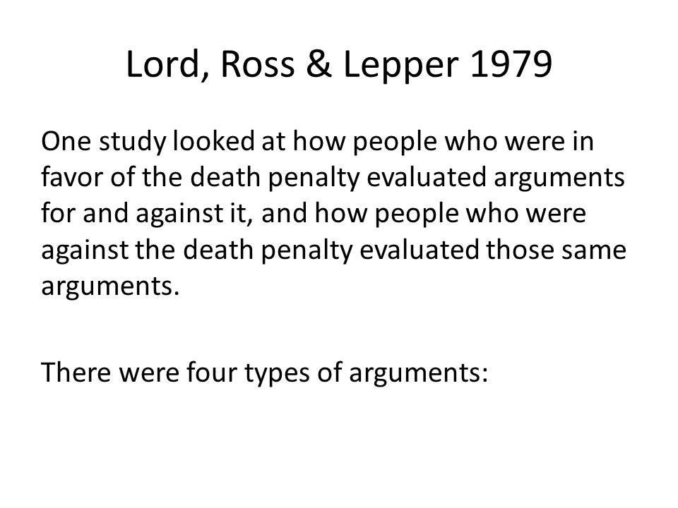 Lord, Ross & Lepper 1979 One study looked at how people who were in favor of the death penalty evaluated arguments for and against it, and how people who were against the death penalty evaluated those same arguments.
