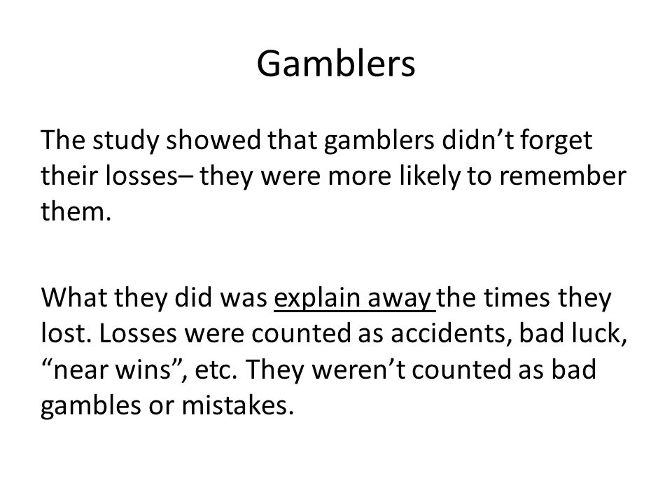 Gamblers The study showed that gamblers didn't forget their losses– they were more likely to remember them.
