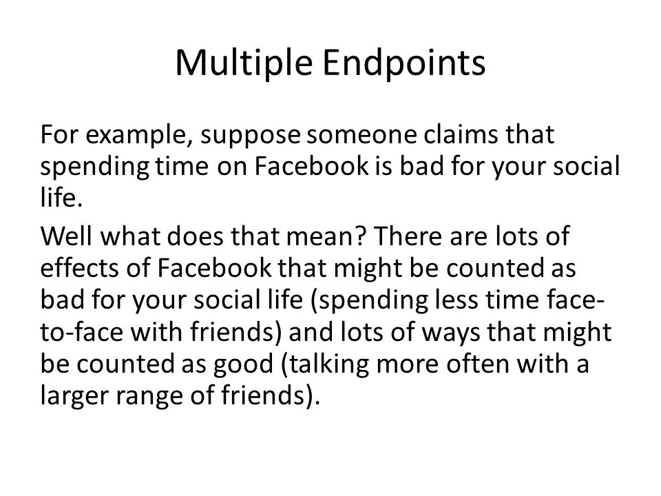 Multiple Endpoints For example, suppose someone claims that spending time on Facebook is bad for your social life.