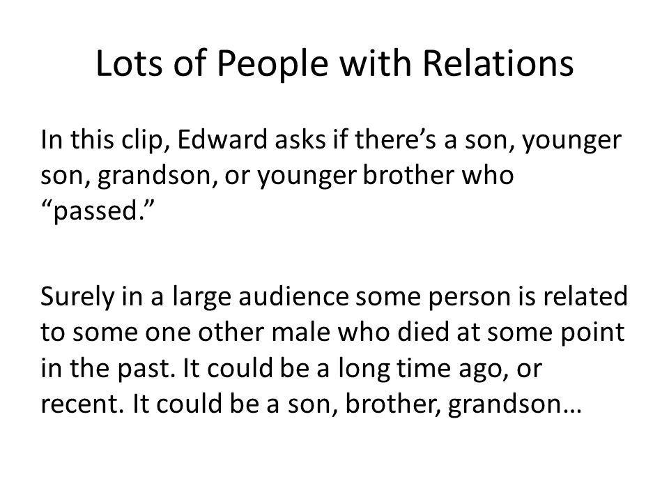 Lots of People with Relations In this clip, Edward asks if there's a son, younger son, grandson, or younger brother who passed. Surely in a large audience some person is related to some one other male who died at some point in the past.