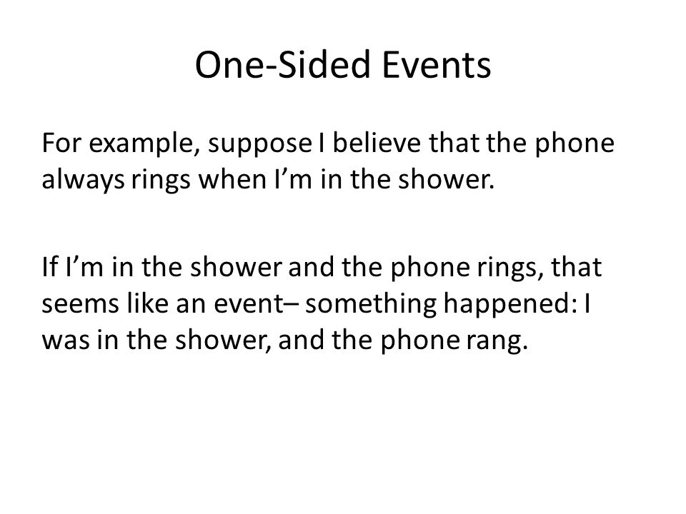 One-Sided Events For example, suppose I believe that the phone always rings when I'm in the shower.