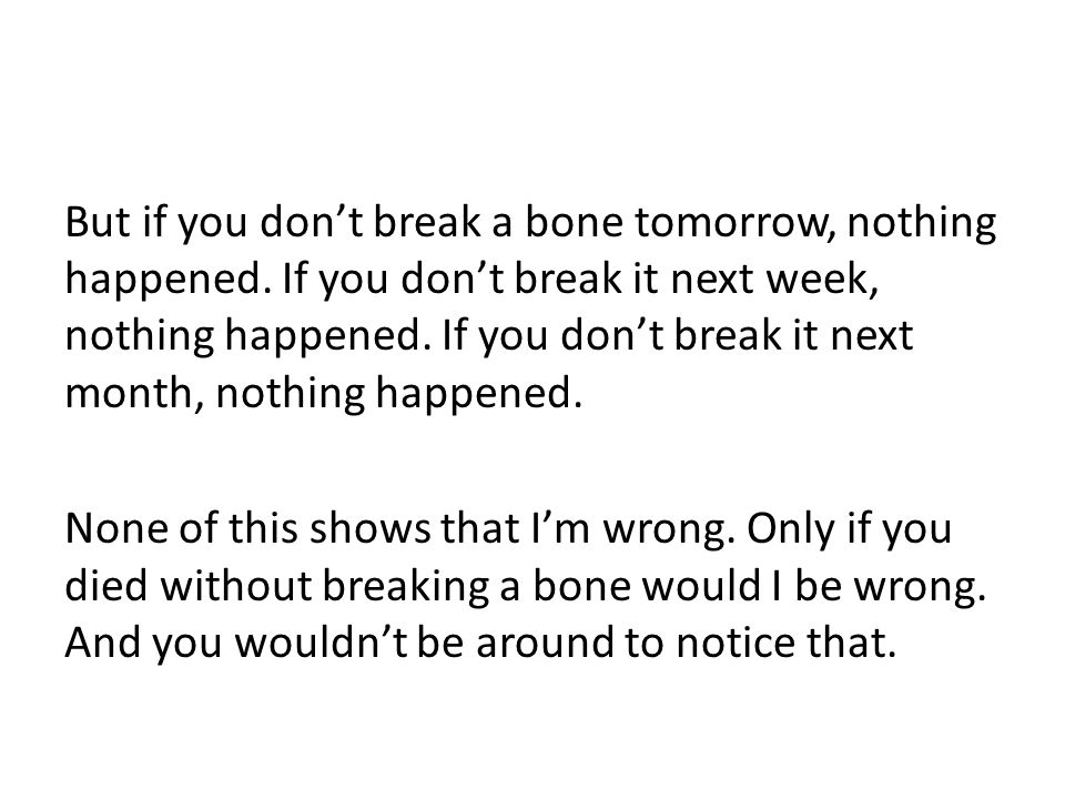 But if you don't break a bone tomorrow, nothing happened.