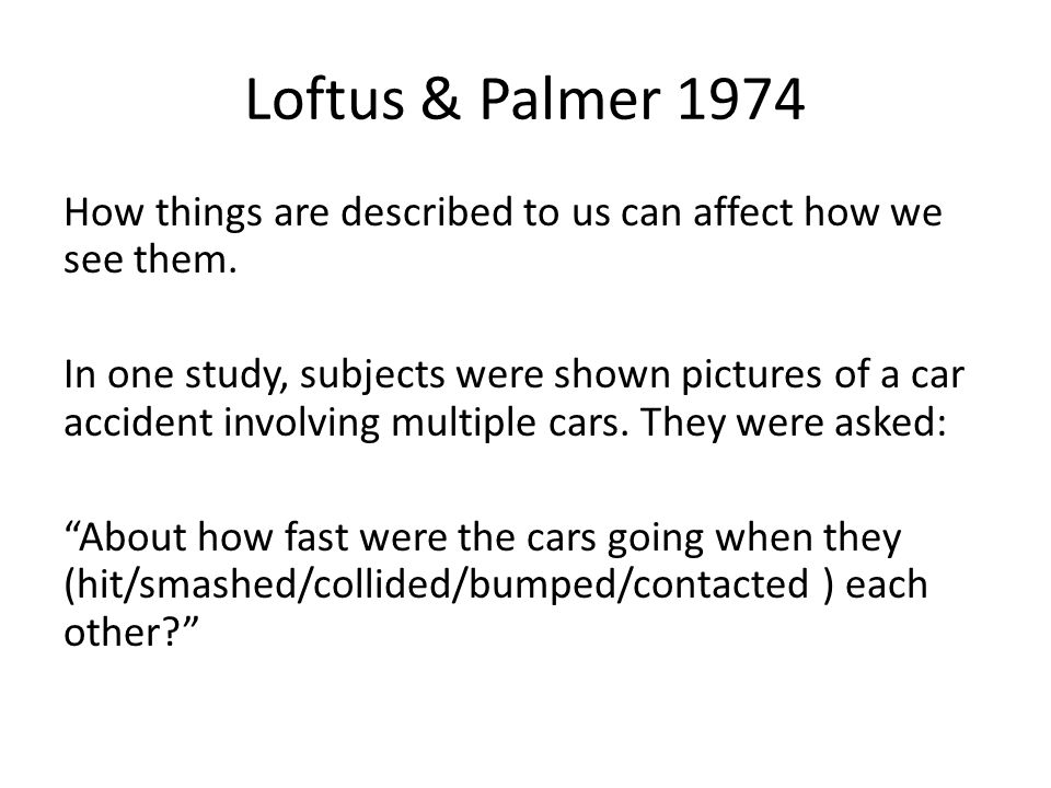 Loftus & Palmer 1974 How things are described to us can affect how we see them.