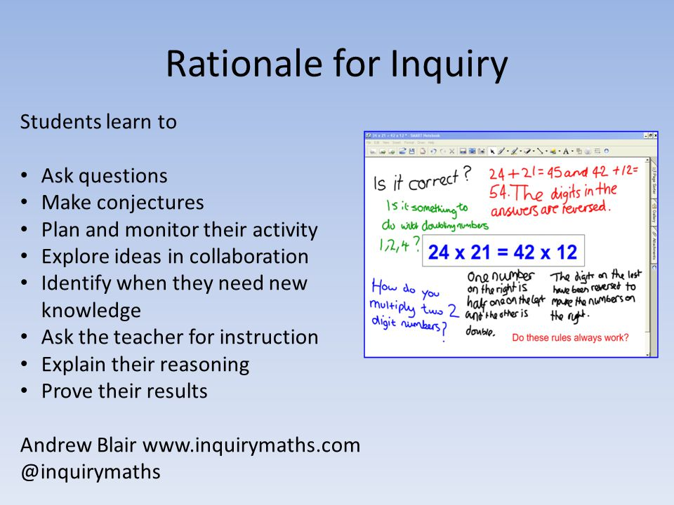 Rationale for Inquiry Students learn to Ask questions Make conjectures Plan and monitor their activity Explore ideas in collaboration Identify when th