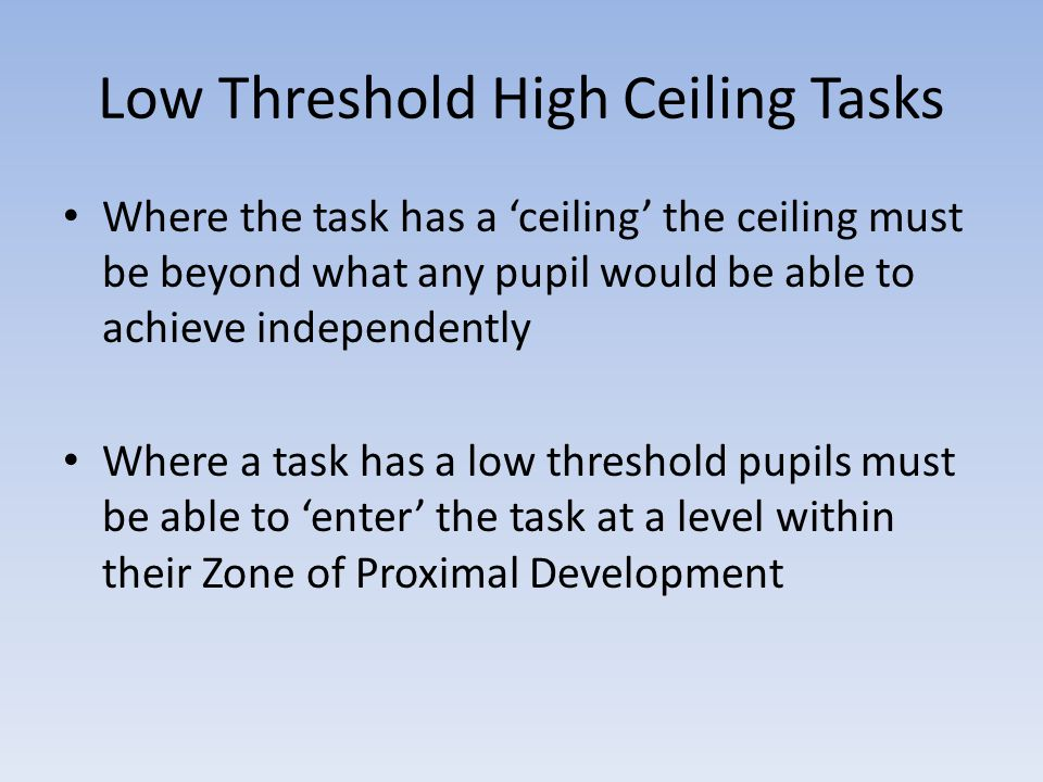 Low Threshold High Ceiling Tasks Where the task has a 'ceiling' the ceiling must be beyond what any pupil would be able to achieve independently Where a task has a low threshold pupils must be able to 'enter' the task at a level within their Zone of Proximal Development