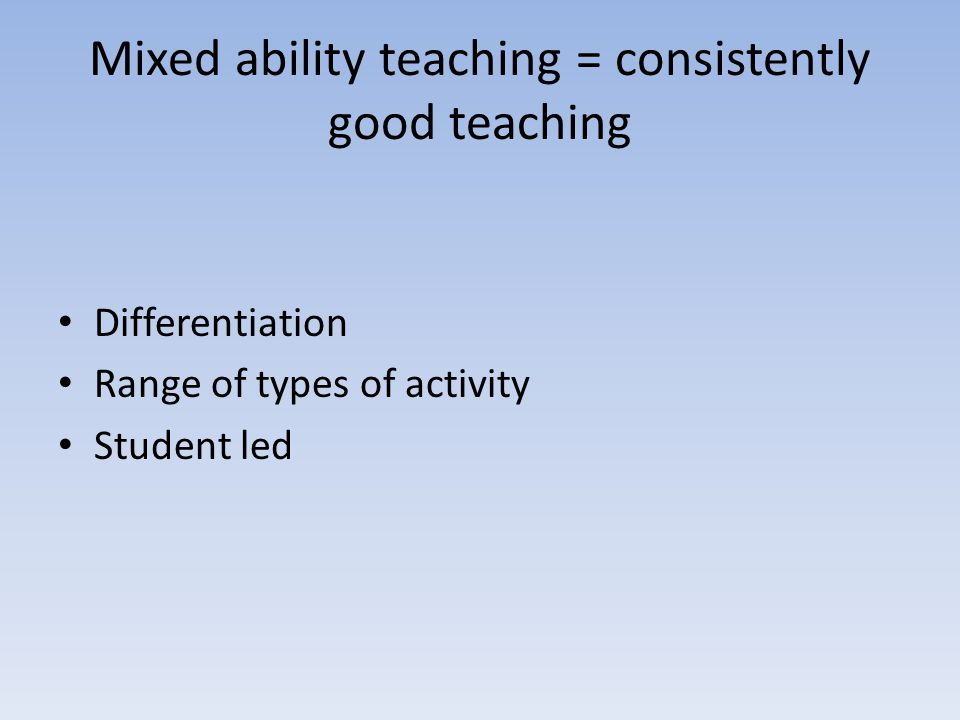 Mixed ability teaching = consistently good teaching Differentiation Range of types of activity Student led