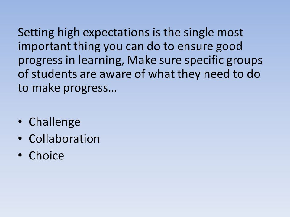 Setting high expectations is the single most important thing you can do to ensure good progress in learning, Make sure specific groups of students are aware of what they need to do to make progress… Challenge Collaboration Choice