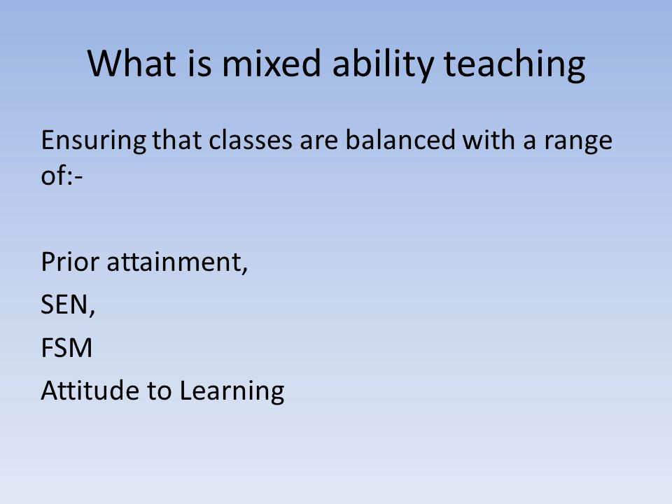 What is mixed ability teaching Ensuring that classes are balanced with a range of:- Prior attainment, SEN, FSM Attitude to Learning